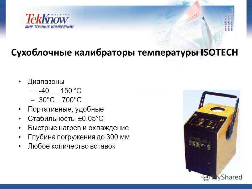 Сухоблочные калибраторы температуры ISOTECH Диапазоны – -40…..150 °C – 30°C…700°C Портативные, удобные Стабильность ±0.05°C Быстрые нагрев и охлаждение Глубина погружения до 300 мм Любое количество вставок