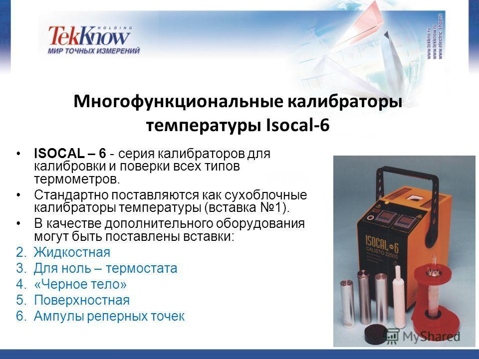 Многофункциональные калибраторы температуры Isocal-6 ISOCAL – 6 - серия калибраторов для калибровки и поверки всех типов термометров. Стандартно поставляются как сухоблочные калибраторы температуры (вставка 1). В качестве дополнительного оборудования
