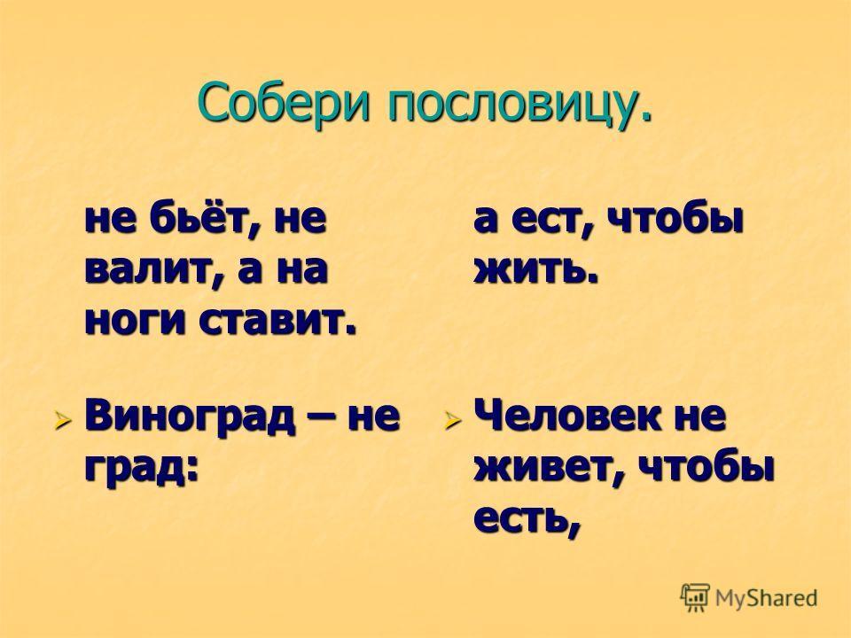 Собери пословицу. не бьёт, не валит, а на ноги ставит. а ест, чтобы жить. Виноград – не град: Виноград – не град: Человек не живет, чтобы есть, Человек не живет, чтобы есть,