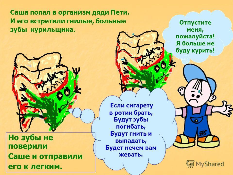 Саша попал в организм дяди Пети. И его встретили гнилые, больные зубы курильщика. Отпустите меня, пожалуйста! Я больше не буду курить! Если сигарету в ротик брать, Будут зубы погибать, Будут гнить и выпадать, Будет нечем вам жевать. Но зубы не повери