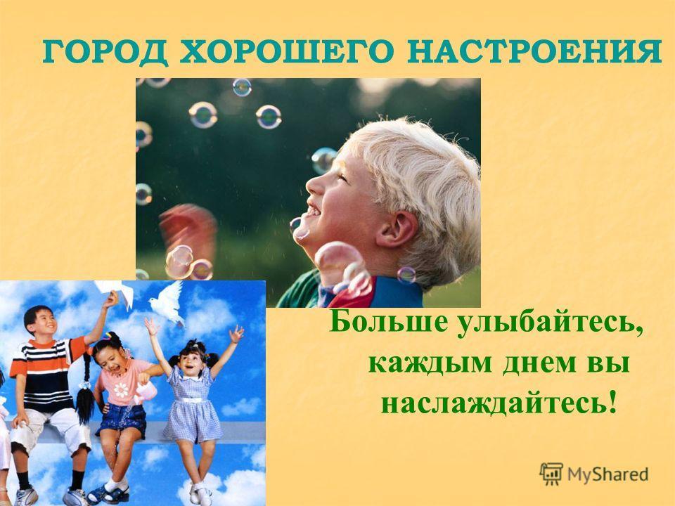 ГОРОД ХОРОШЕГО НАСТРОЕНИЯ Больше улыбайтесь, каждым днем вы наслаждайтесь!