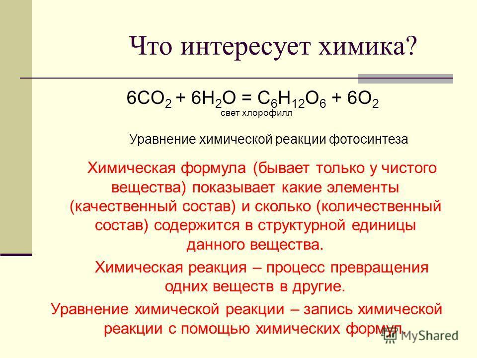 Что интересует химика? 6CO 2 + 6H 2 O = С 6 H 12 O 6 + 6O 2 свет хлорофилл Уравнение химической реакции фотосинтеза Химическая формула (бывает только у чистого вещества) показывает какие элементы (качественный состав) и сколько (количественный состав