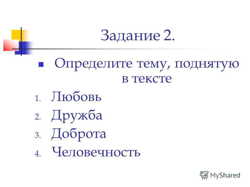 Задание 2. Определите тему, поднятую в тексте 1. Любовь 2. Дружба 3. Доброта 4. Человечность