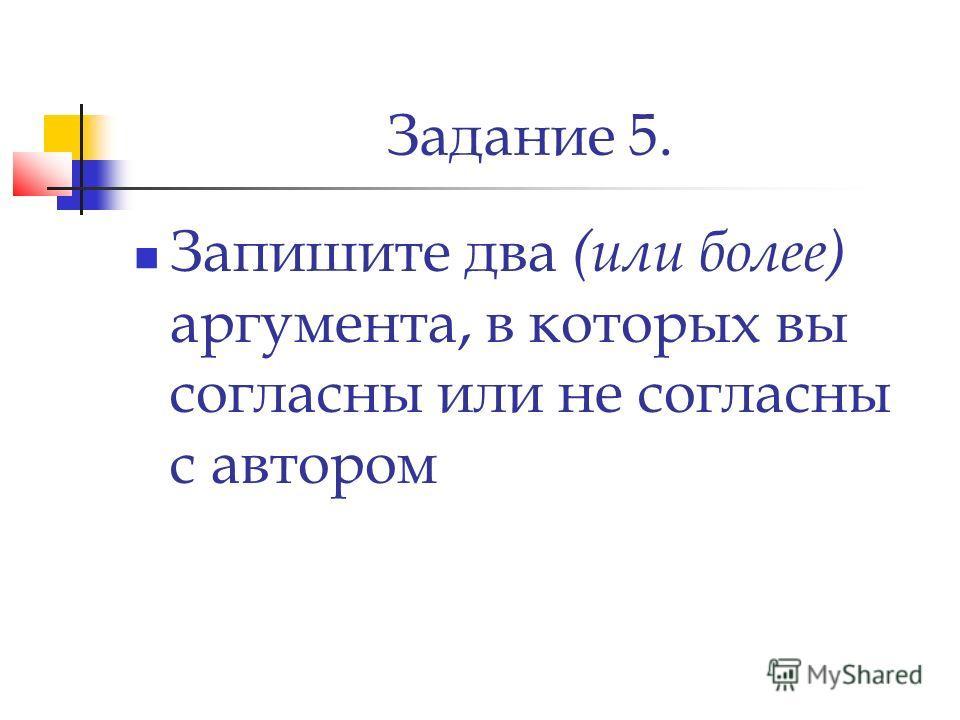 Задание 5. Запишите два (или более) аргумента, в которых вы согласны или не согласны с автором