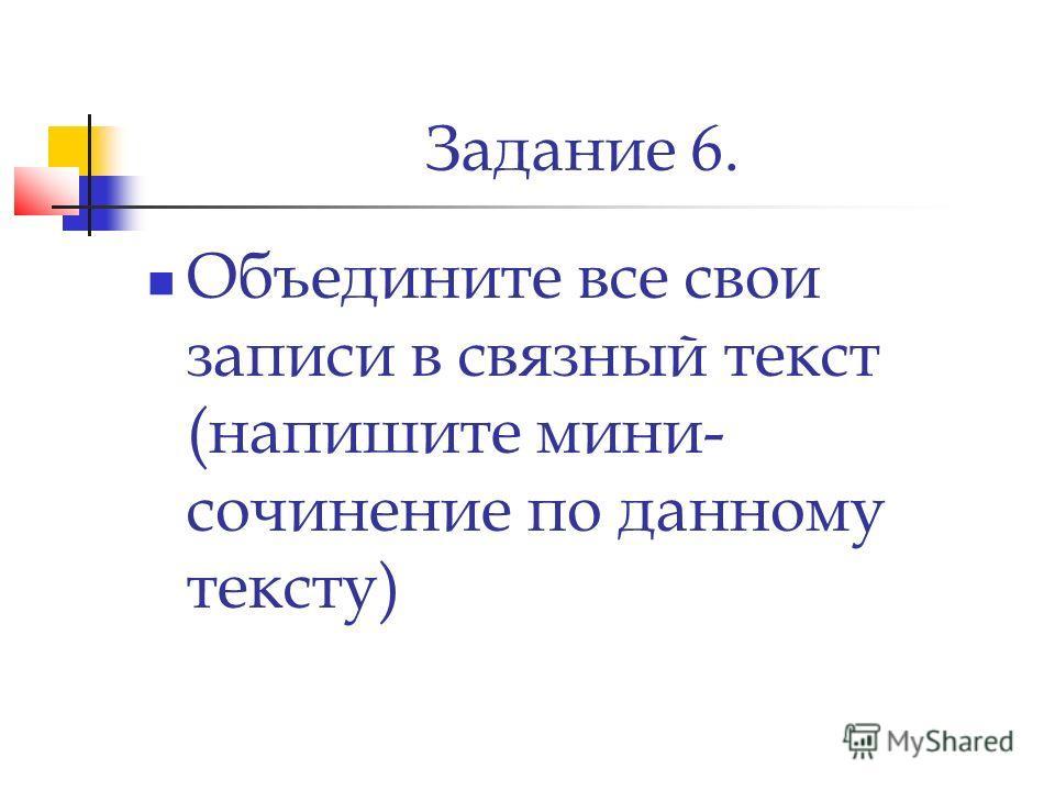 Задание 6. Объедините все свои записи в связный текст (напишите мини- сочинение по данному тексту)