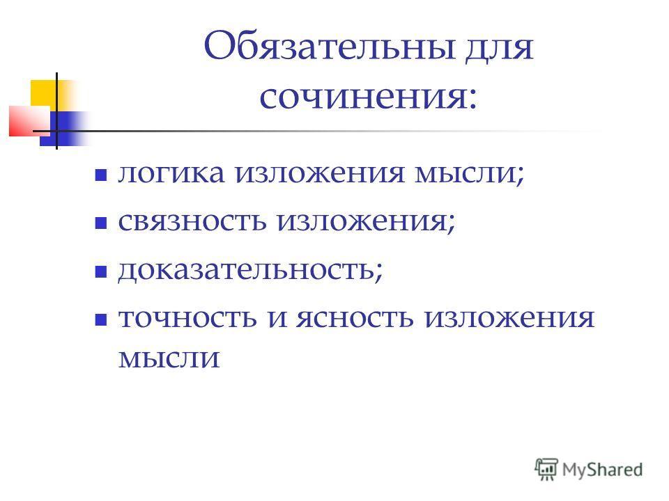 Обязательны для сочинения: логика изложения мысли; связность изложения; доказательность; точность и ясность изложения мысли