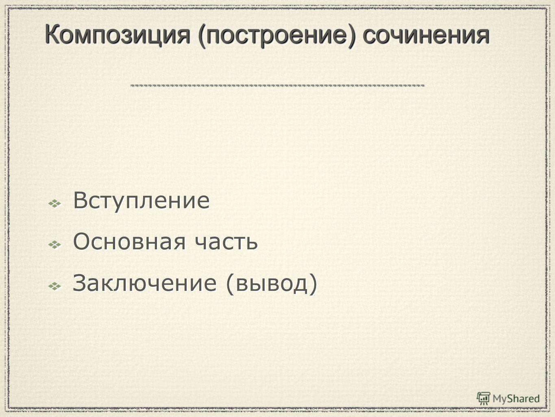 Композиция (построение) сочинения Вступление Основная часть Заключение (вывод) Вступление Основная часть Заключение (вывод)