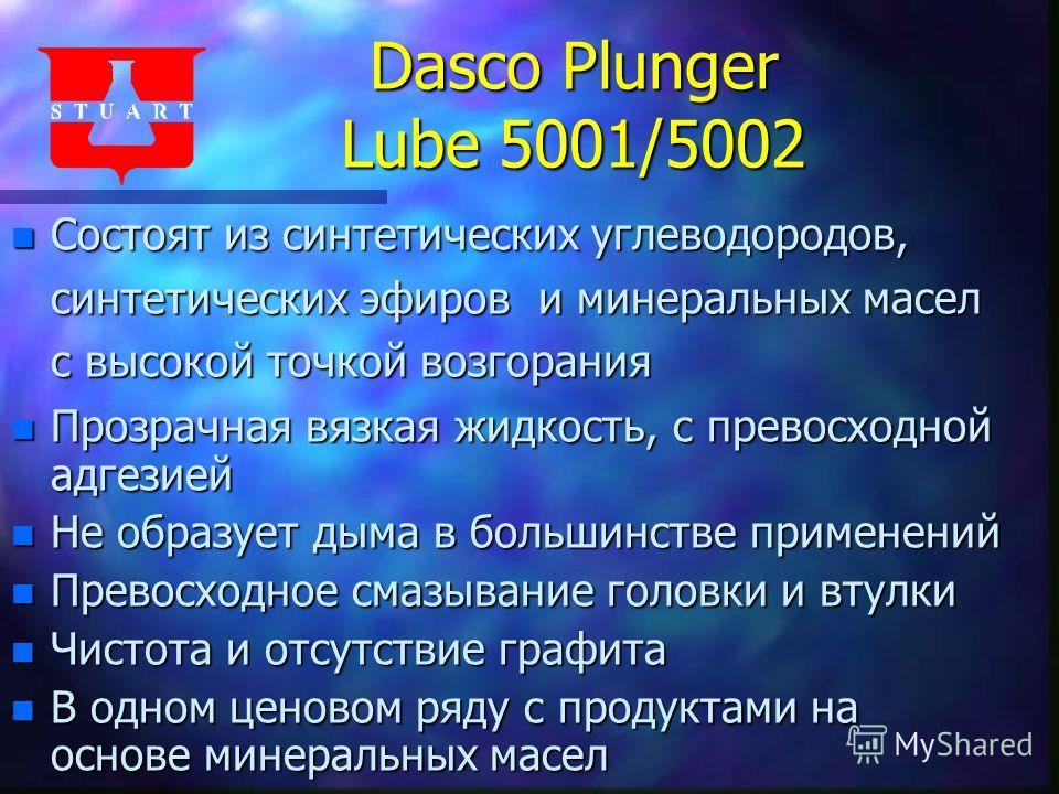 Dasco Plunger Lube 5001/5002 n Состоят из синтетических углеводородов, синтетических эфиров и минеральных масел с высокой точкой возгорания n Прозрачная вязкая жидкость, с превосходной адгезией n Не образует дыма в большинстве применений n Превосходн