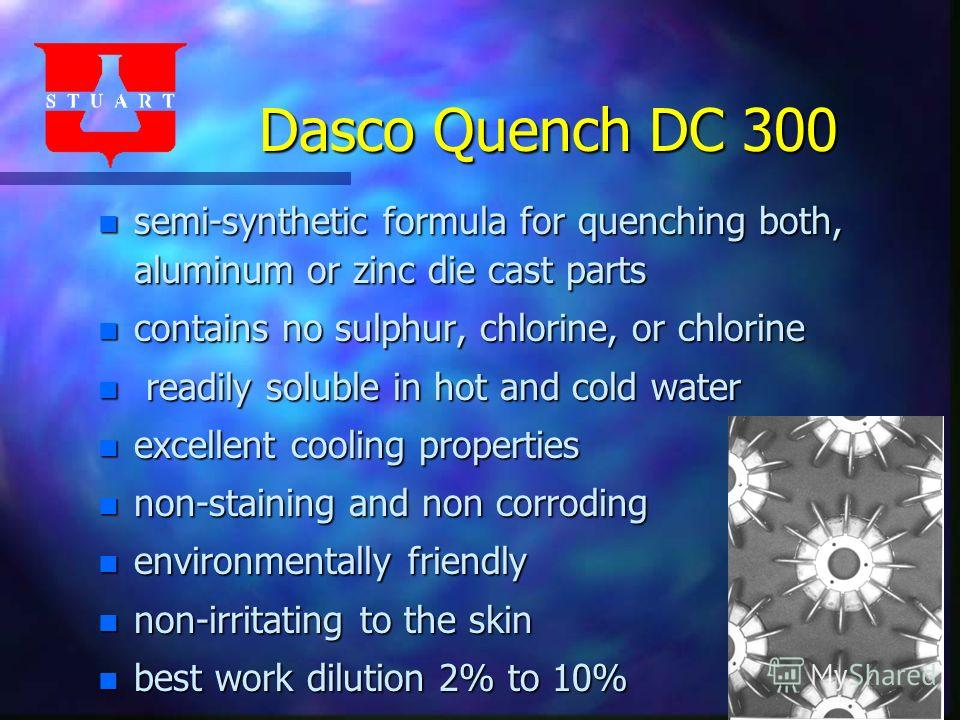 Dasco Quench DC 300 n semi-synthetic formula for quenching both, aluminum or zinc die cast parts n contains no sulphur, chlorine, or chlorine n readily soluble in hot and cold water n excellent cooling properties n non-staining and non corroding n en