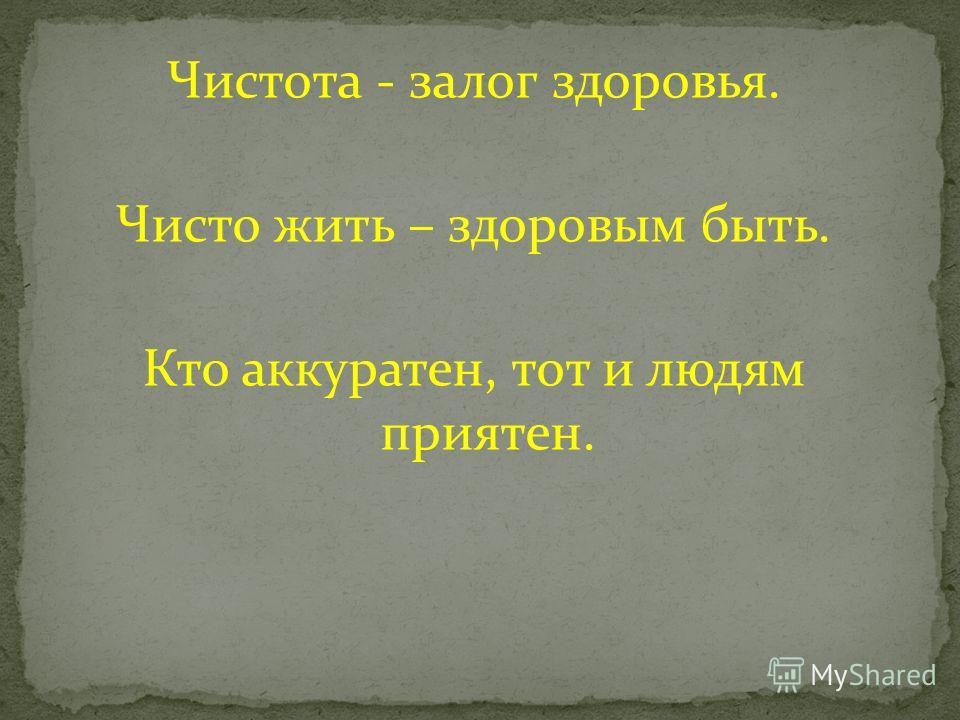 Чистота - залог здоровья. Чисто жить – здоровым быть. Кто аккуратен, тот и людям приятен.