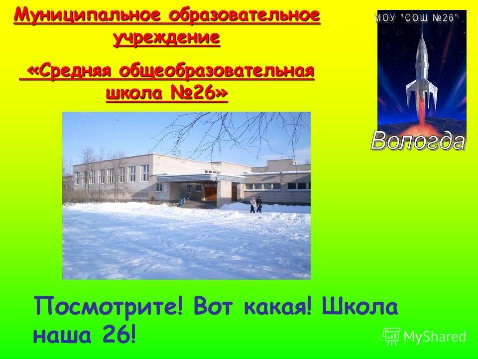 Муниципальное образовательное учреждение «Средняя общеобразовательная школа 26» «Средняя общеобразовательная школа 26» Посмотрите! Вот какая! Школа наша 26!