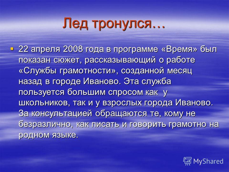 Лед тронулся… 22 апреля 2008 года в программе «Время» был показан сюжет, рассказывающий о работе «Службы грамотности», созданной месяц назад в городе Иваново. Эта служба пользуется большим спросом как у школьников, так и у взрослых города Иваново. За