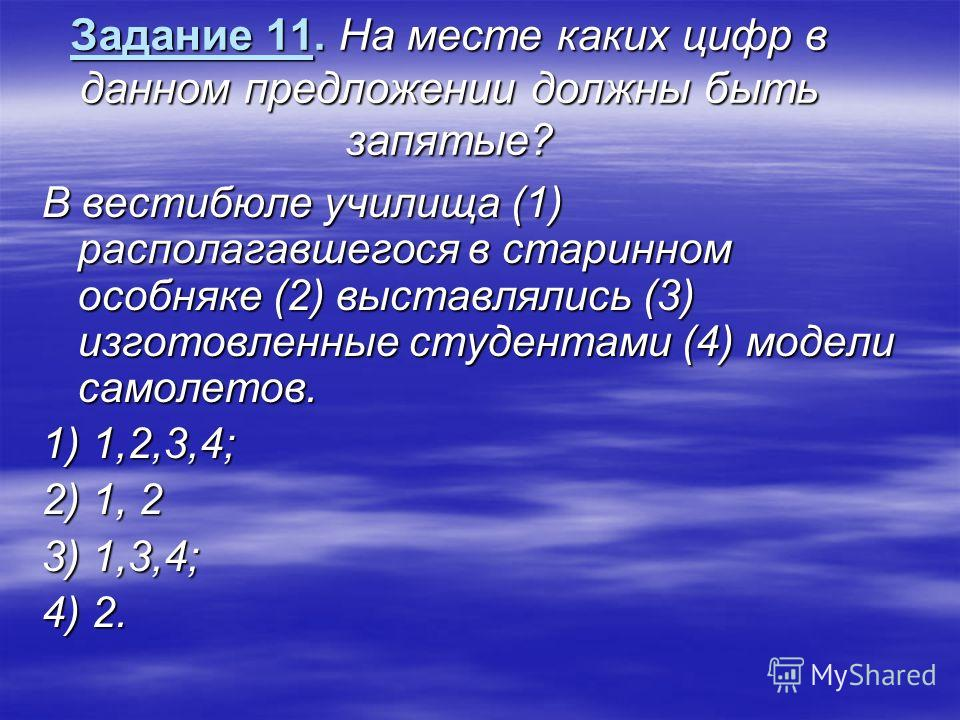 Задание 11. На месте каких цифр в данном предложении должны быть запятые? В вестибюле училища (1) располагавшегося в старинном особняке (2) выставлялись (3) изготовленные студентами (4) модели самолетов. 1) 1,2,3,4; 2) 1, 2 3) 1,3,4; 4) 2.