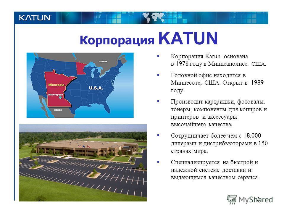 Корпорация KATUN 3 Корпорация Katun основана в 197 8 году в Миннеаполисе, США. Головной офис находится в Миннесоте, США. Открыт в 1989 году. Производит картриджи, фотовалы, тонеры, компоненты для копиров и принтеров и аксессуары высочайшего качества.