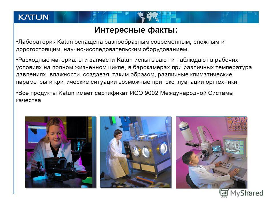Интересные факты: Лаборатория Katun оснащена разнообразным современным, сложным и дорогостоящим научно-исследовательским оборудованием. Расходные материалы и запчасти Katun испытывают и наблюдают в рабочих условиях на полном жизненном цикле, в барока