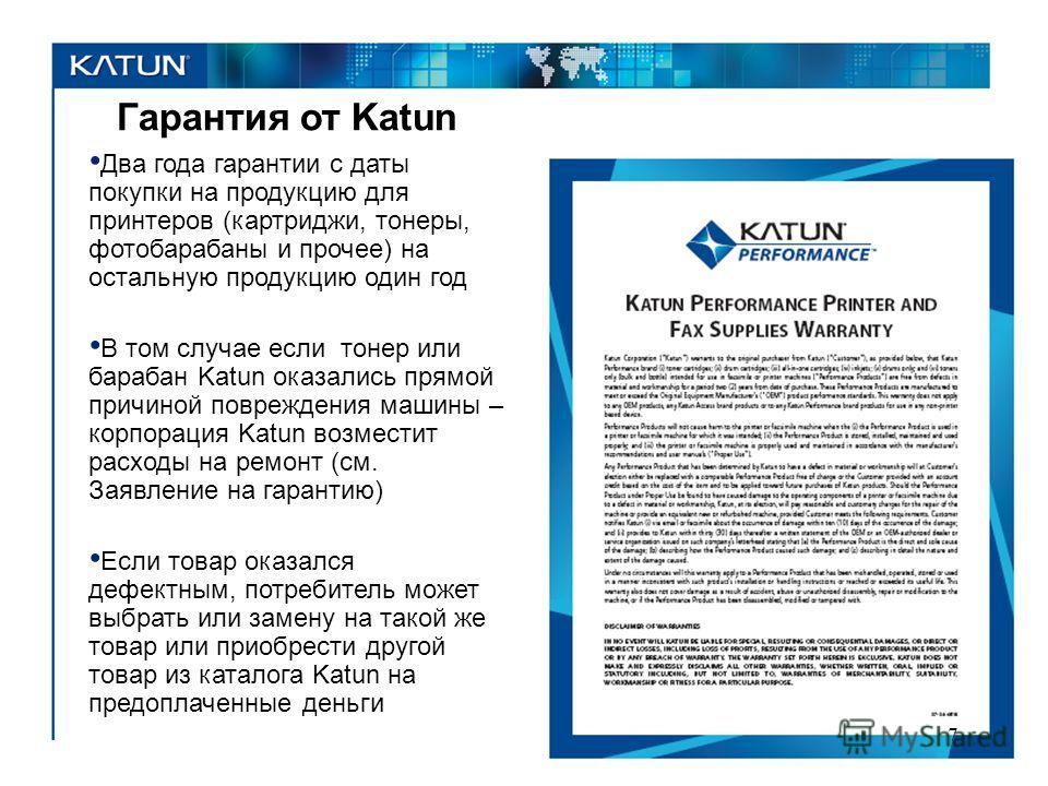 Гарантия от Katun Два года гарантии с даты покупки на продукцию для принтеров (картриджи, тонеры, фотобарабаны и прочее) на остальную продукцию один год В том случае если тонер или барабан Katun оказались прямой причиной повреждения машины – корпорац
