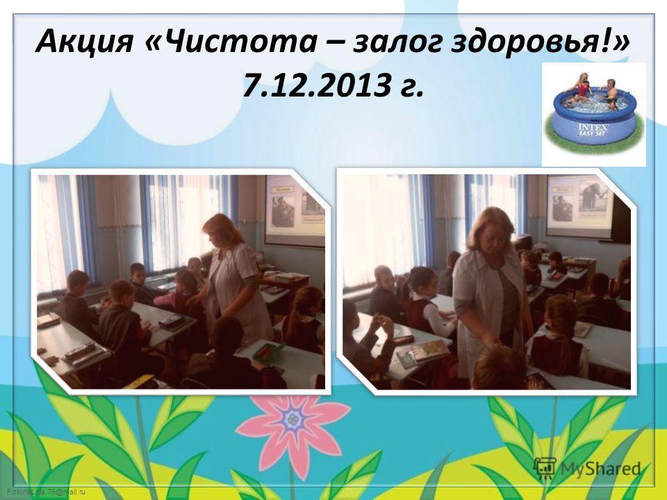 FokinaLida.75@mail.ru Акция «Чистота – залог здоровья!» 7.12.2013 г.