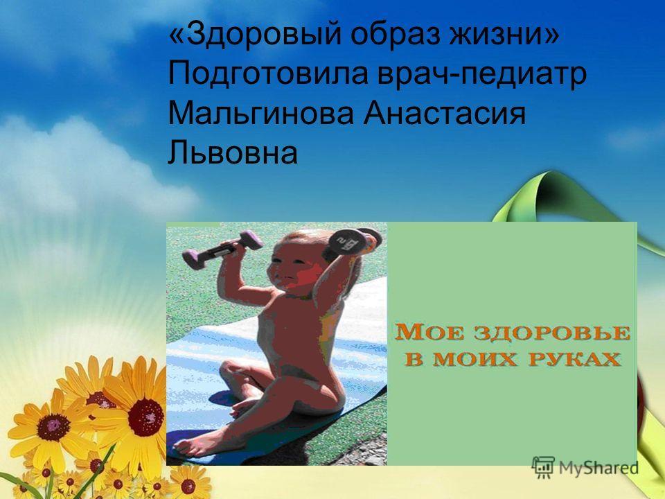 «Здоровый образ жизни» Подготовила врач-педиатр Мальгинова Анастасия Львовна