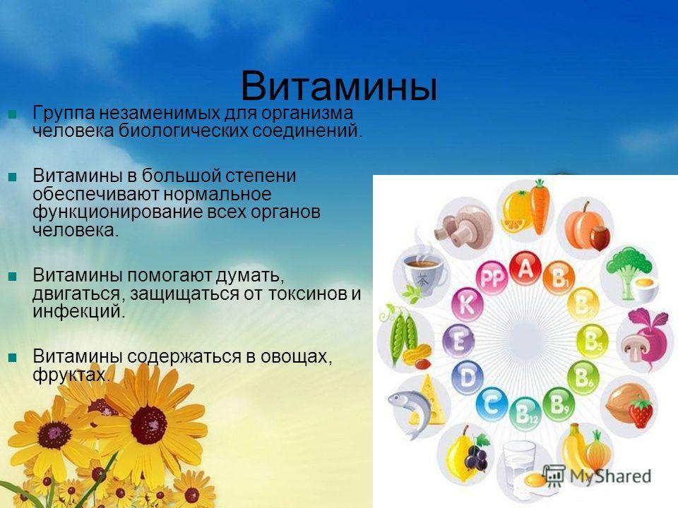 Витамины Группа незаменимых для организма человека биологических соединений. Витамины в большой степени обеспечивают нормальное функционирование всех органов человека. Витамины помогают думать, двигаться, защищаться от токсинов и инфекций. Витамины с