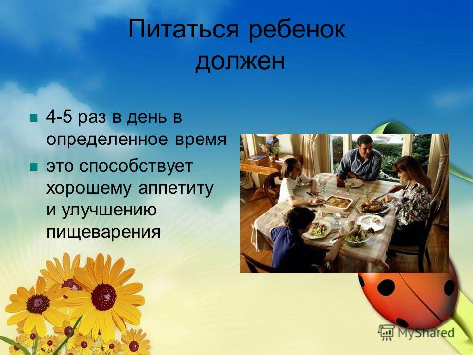 Питаться ребенок должен 4-5 раз в день в определенное время это способствует хорошему аппетиту и улучшению пищеварения