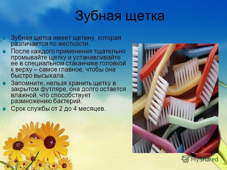 Зубная щетка Зубная щетка имеет щетину, которая различается по жесткости. После каждого применения тщательно промывайте щетку и устанавливайте ее в специальном стаканчике головкой к верху – самое главное, чтобы она быстро высыхала. Запомните, нельзя
