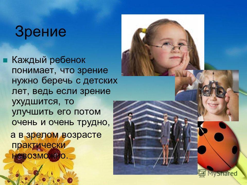 Зрение Каждый ребенок понимает, что зрение нужно беречь с детских лет, ведь если зрение ухудшится, то улучшить его потом очень и очень трудно, а в зрелом возрасте практически невозможно.