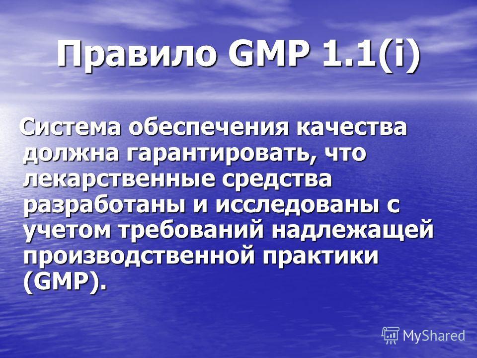 Правило GMP 1.1(i) Система обеспечения качества должна гарантировать, что лекарственные средства разработаны и исследованы с учетом требований надлежащей производственной практики (GMP). Система обеспечения качества должна гарантировать, что лекарств