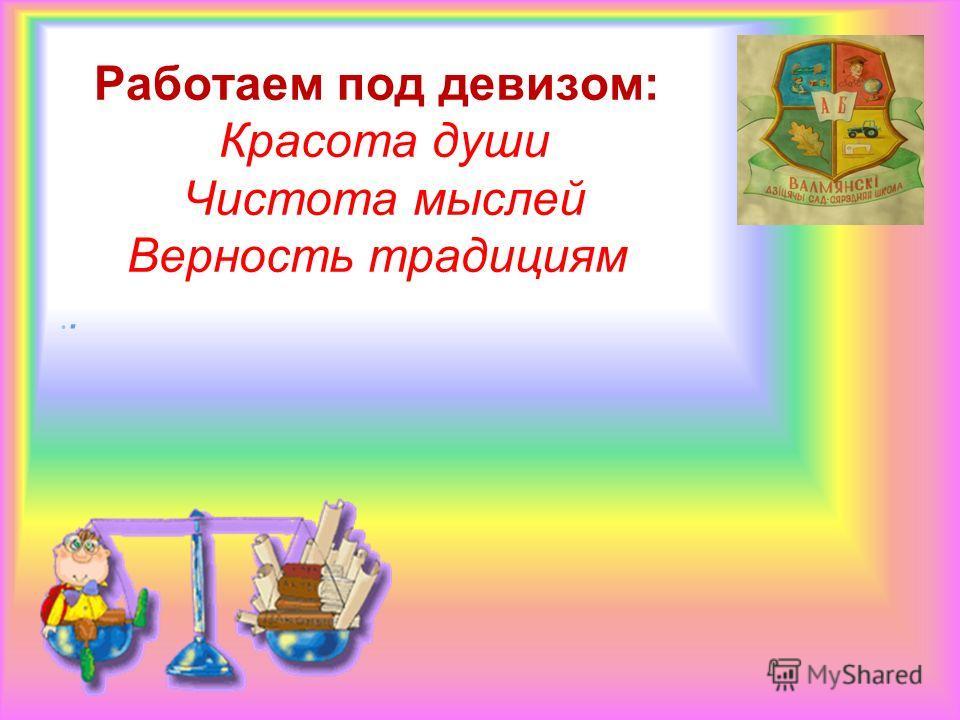 . Работаем под девизом: Красота души Чистота мыслей Верность традициям