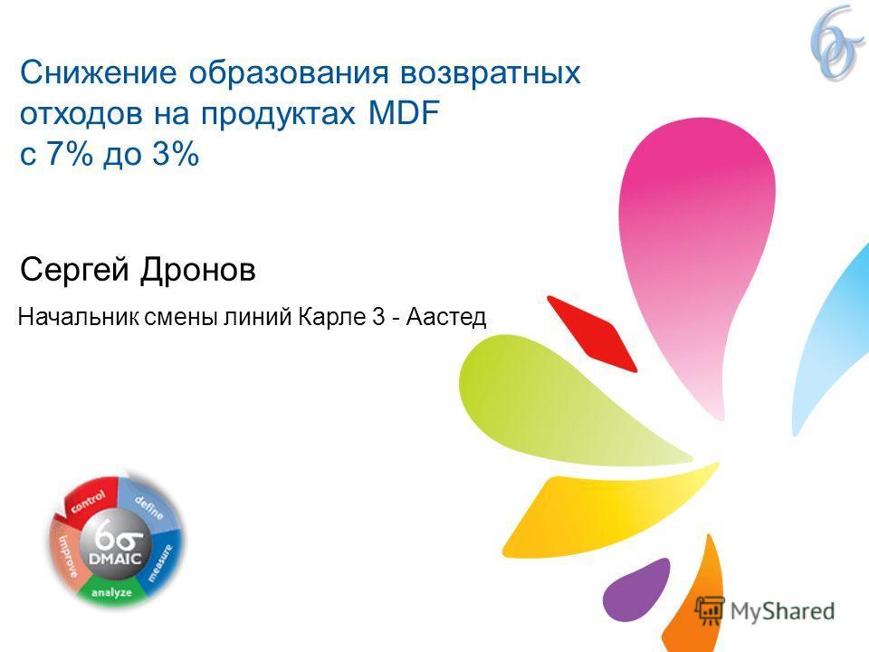 Сергей Дронов Начальник смены линий Карле 3 - Аастед Снижение образования возвратных отходов на продуктах MDF с 7% до 3%