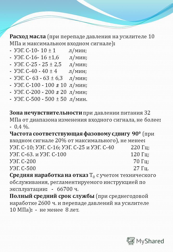 Расход масла ( при перепаде давления на усилителе 10 МПа и максимальном входном сигнале ): - УЭГ. С -10- 10 ± 1 л / мин ; - УЭГ. С -16- 16 ±1,6 л / мин ; - УЭГ. С -25 - 25 ± 2,5 л / мин ; - УЭГ. С -40 - 40 ± 4 л / мин ; - УЭГ. С - 63 - 63 ± 6,3 л / м