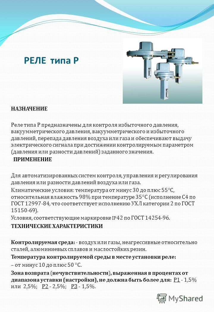 РЕЛЕ типа Р НАЗНАЧЕНИЕ Реле типа Р предназначены для контроля избыточного давления, вакуумметрического давления, вакуумметрического и избыточного давлений, перепада давления воздуха или газа и обеспечивают выдачу электрического сигнала при достижении
