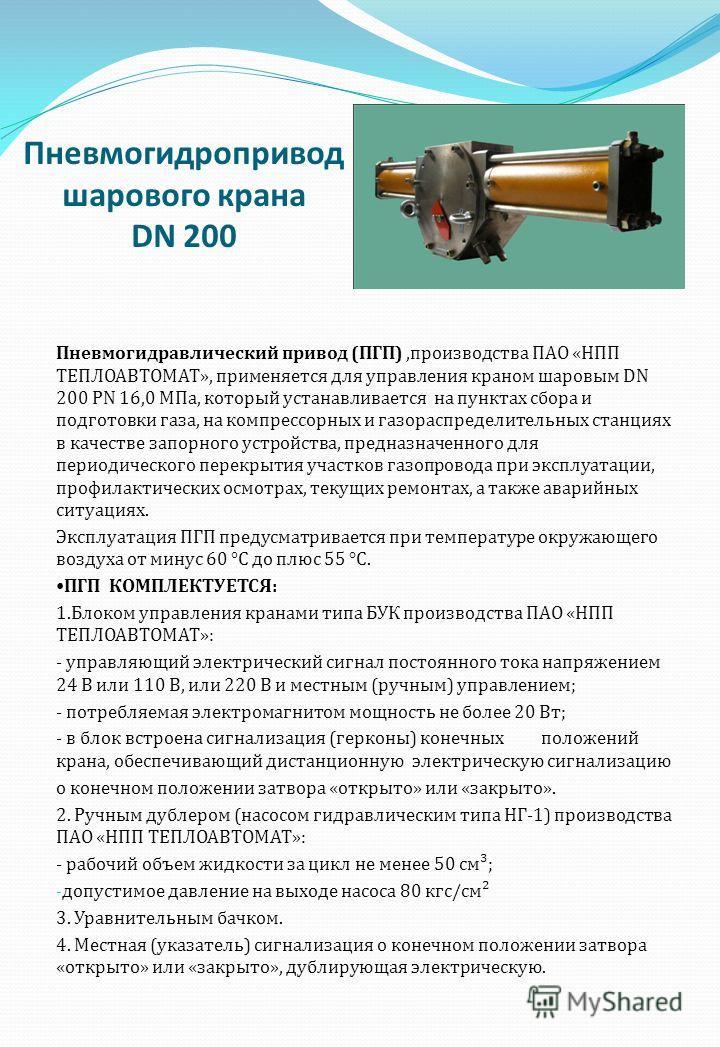 Пневмогидропривод шарового крана DN 200 Пневмогидравлический привод ( ПГП ), производства ПАО « НПП ТЕПЛОАВТОМАТ », применяется для управления краном шаровым DN 200 PN 16,0 МПа, который устанавливается на пунктах сбора и подготовки газа, на компрессо
