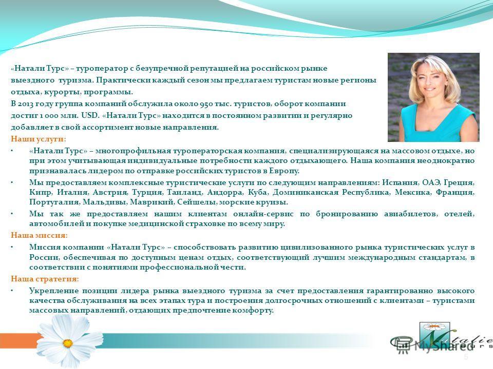 « Натали Турс» – туроператор с безупречной репутацией на российском рынке выездного туризма. Практически каждый сезон мы предлагаем туристам новые регионы отдыха, курорты, программы. В 2013 году группа компаний обслужила около 950 тыс. туристов, обор