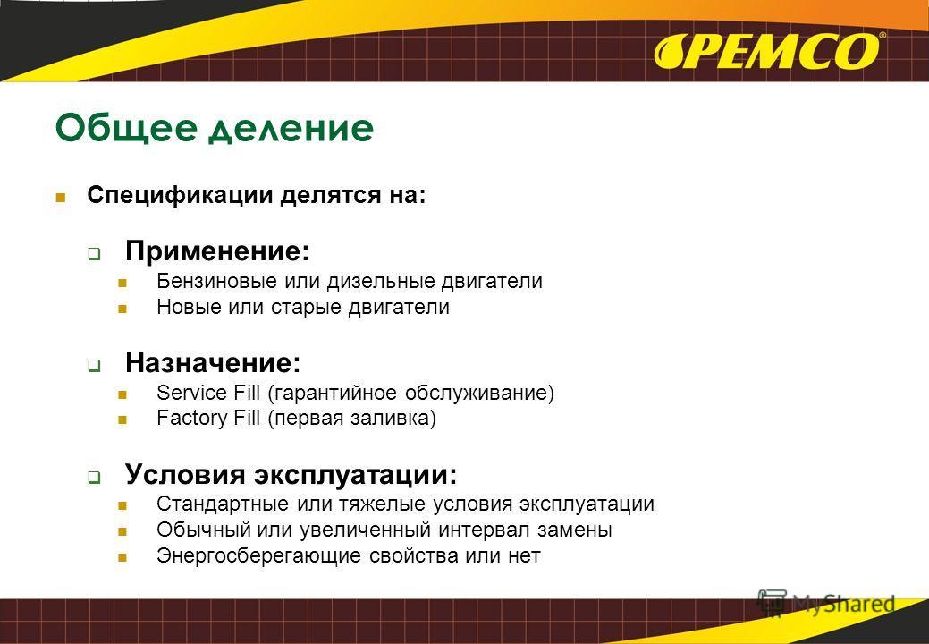 Общее деление Спецификации делятся на: Применение: Бензиновые или дизельные двигатели Новые или старые двигатели Назначение: Service Fill (гарантийное обслуживание) Factory Fill (первая заливка) Условия эксплуатации: Стандартные или тяжелые условия э