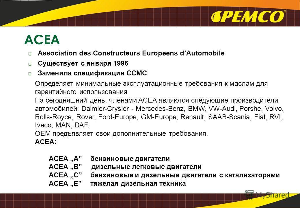 ACEA Association des Constructeurs Europeens dAutomobile Существует с января 1996 Заменила спецификации CCMC Определяет минимальные эксплуатационные требования к маслам для гарантийного использования На сегодняшний день, членами ACEA являются следующ