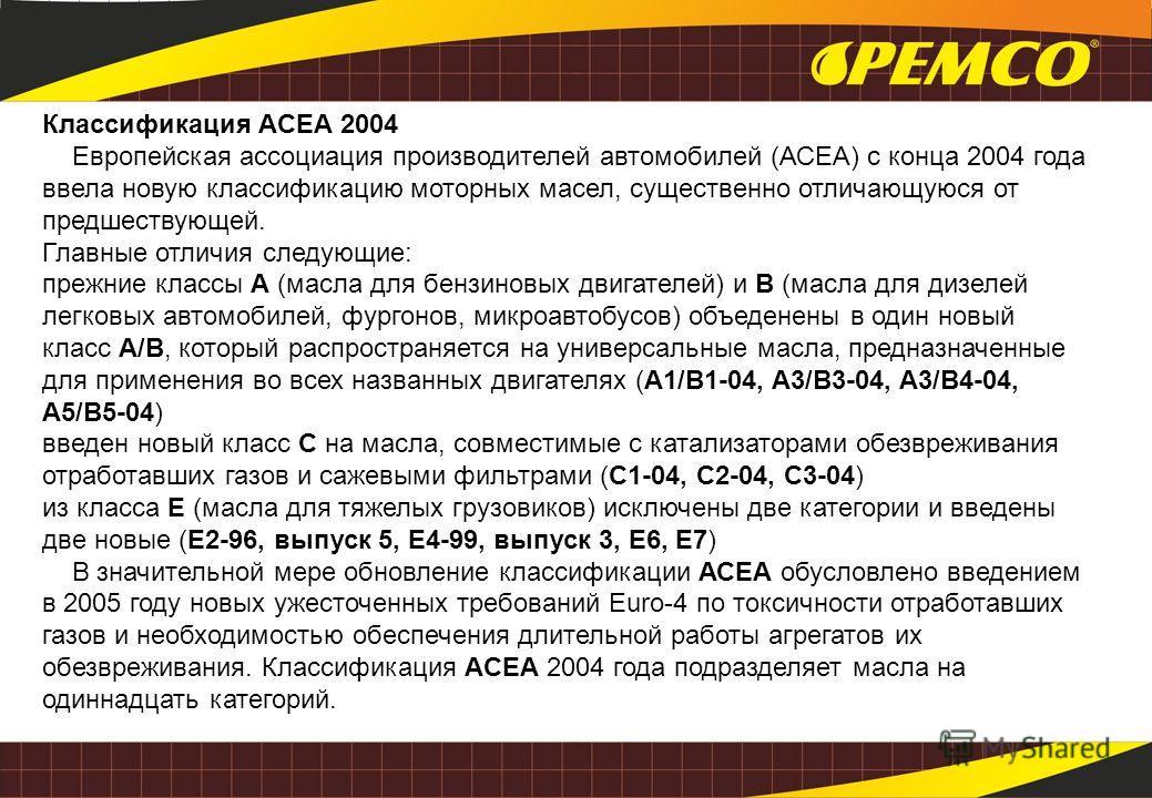 Классификация ACЕA 2004 Европейская ассоциация производителей автомобилей (АСЕА) с конца 2004 года ввела новую классификацию моторных масел, существенно отличающуюся от предшествующей. Главные отличия следующие: прежние классы А (масла для бензиновых
