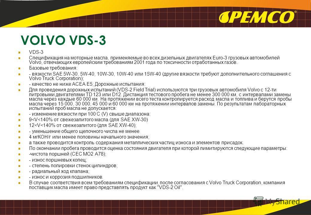 VOLVO VDS-3 VDS-3 Спецификация на моторные масла, применяемые во всех дизельных двигателях Euro-3 грузовых автомобилей Volvo, отвечающих европейским требованиям 2001 года по токсичности отработанных газов. Базовые требования: - вязкости SAE 5W-30, 5W