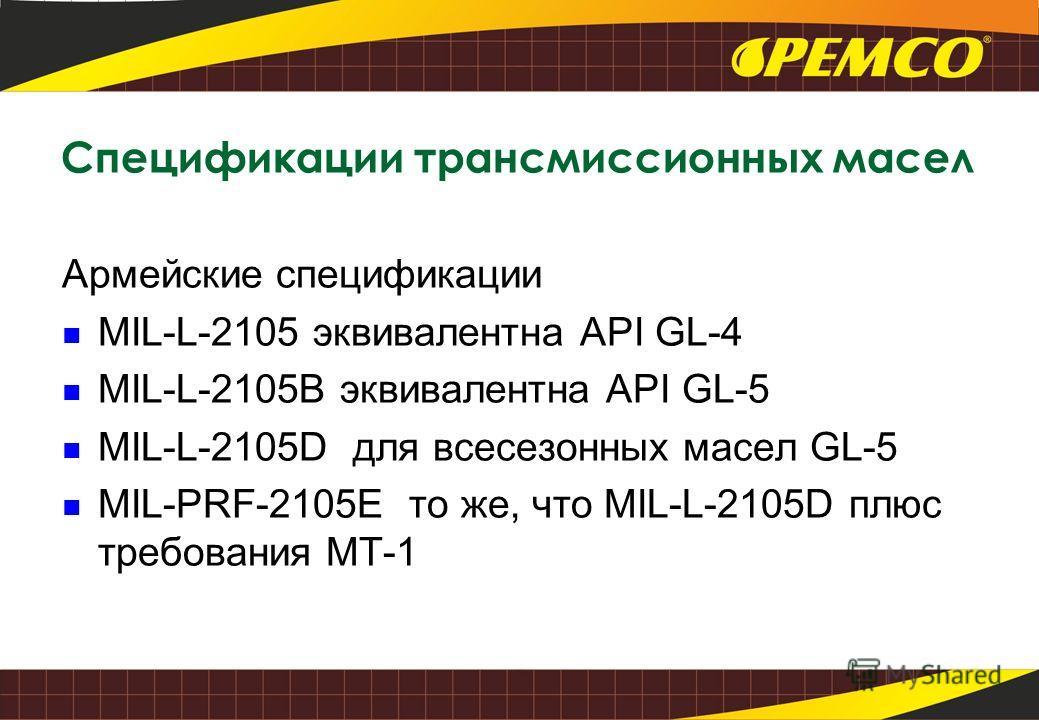 Спецификации трансмиссионных масел Армейские спецификации MIL-L-2105 эквивалентна API GL-4 MIL-L-2105B эквивалентна API GL-5 MIL-L-2105D для всесезонных масел GL-5 MIL-PRF-2105E то же, что MIL-L-2105D плюс требования MT-1