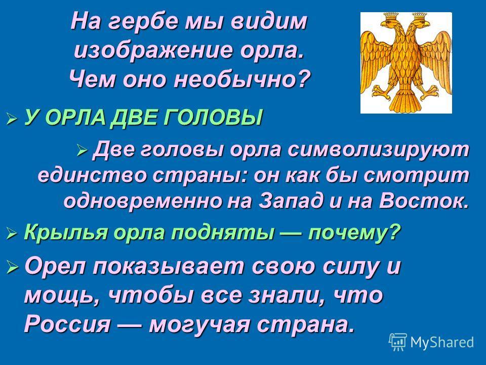 На гербе мы видим изображение орла. Чем оно необычно? У ОРЛА ДВЕ ГОЛОВЫ У ОРЛА ДВЕ ГОЛОВЫ Две головы орла символизируют единство страны: он как бы смотрит одновременно на Запад и на Восток. Две головы орла символизируют единство страны: он как бы смо