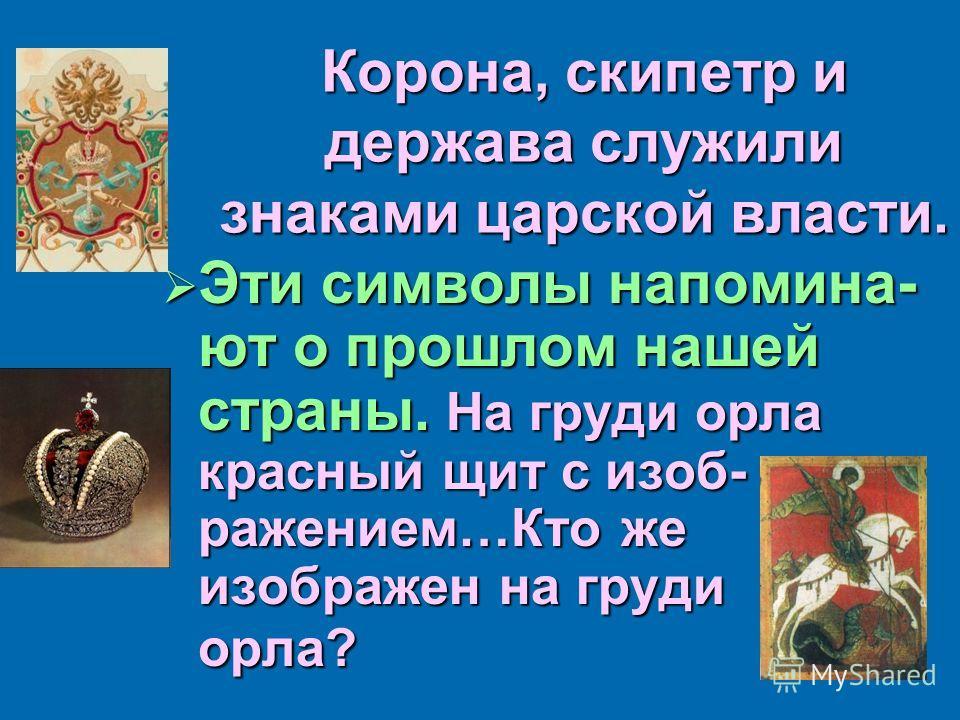 Корона, скипетр и держава служили знаками царской власти. Эти символы напоминают о прошлом нашей страны. На груди орла красный щит с изображением…Кто же изображен на груди орла? Эти символы напоминают о прошлом нашей страны. На груди орла красный щит