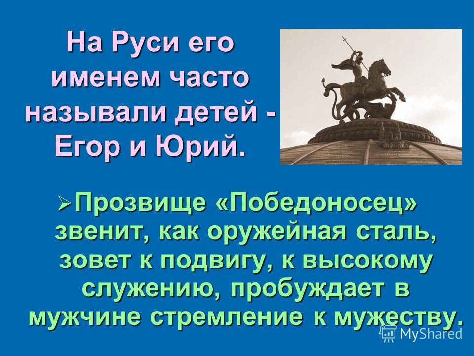 На Руси его именем часто называли детей - Егор и Юрий. Прозвище «Победоносец» звенит, как оружейная сталь, зовет к подвигу, к высокому служению, пробуждает в мужчине стремление к мужеству. Прозвище «Победоносец» звенит, как оружейная сталь, зовет к п