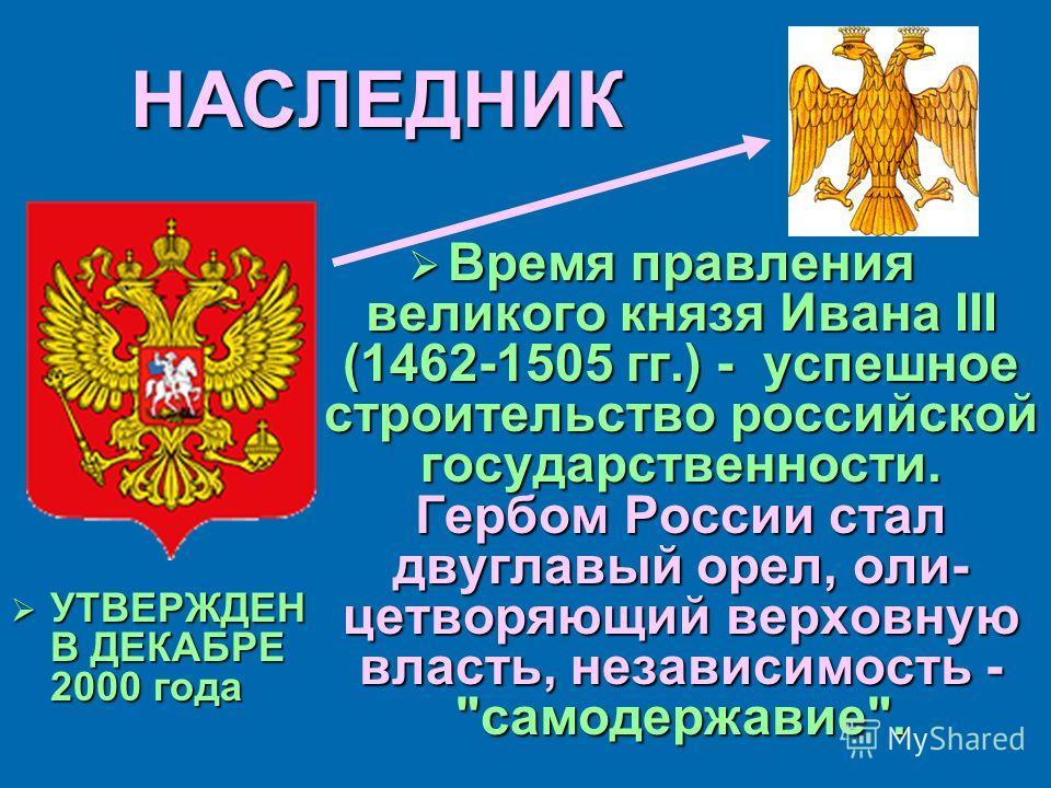 НАСЛЕДНИК УТВЕРЖДЕН В ДЕКАБРЕ 2000 года УТВЕРЖДЕН В ДЕКАБРЕ 2000 года Время правления великого князя Ивана III (1462-1505 гг.) - успешное строительство российской государственности. Гербом России стал двуглавый орел, олицетворяющий верховную власть,