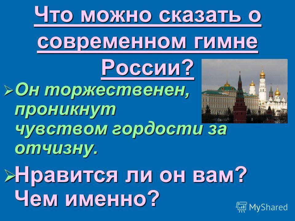 Что можно сказать о современном гимне России? Он торжественен, проникнут чувством гордости за отчизну. Он торжественен, проникнут чувством гордости за отчизну. Нравится ли он вам? Чем именно? Нравится ли он вам? Чем именно?