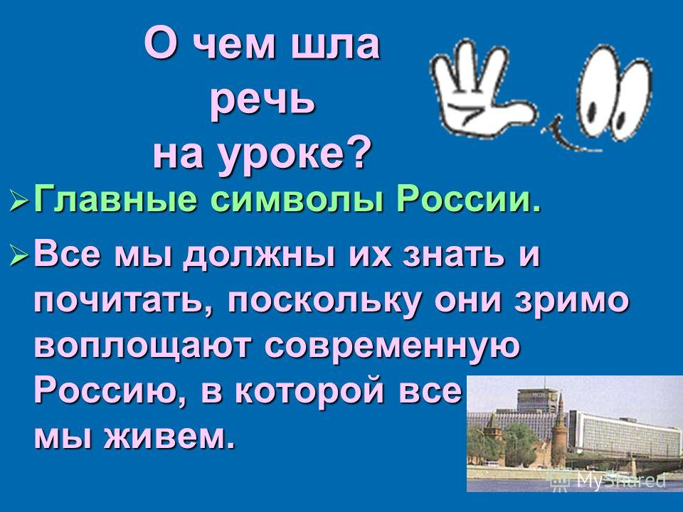 О чем шла речь на уроке? Главные символы России. Главные символы России. Все мы должны их знать и почитать, поскольку они зримо воплощают современную Россию, в которой все мы живем. Все мы должны их знать и почитать, поскольку они зримо воплощают сов