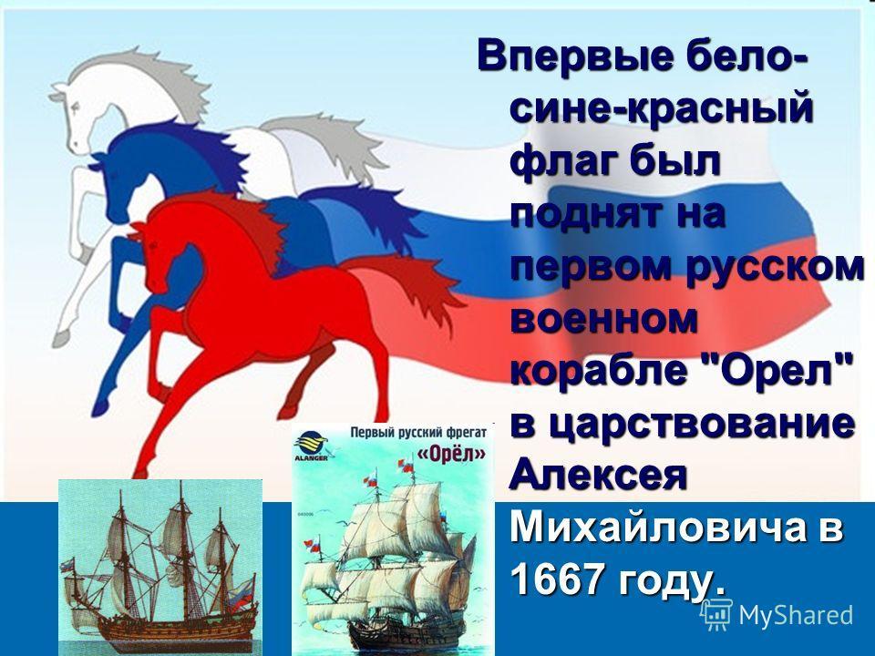 Впервые бело- сине-красный флаг был поднят на первом русском военном корабле Орел в царствование Алексея Михайловича в 1667 году.