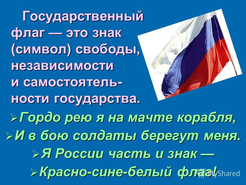 Государственный флаг это знак (символ) свободы, независимости и самостоятельности государства. Государственный флаг это знак (символ) свободы, независимости и самостоятельности государства. Гордо рею я на мачте корабля, Гордо рею я на мачте корабля,