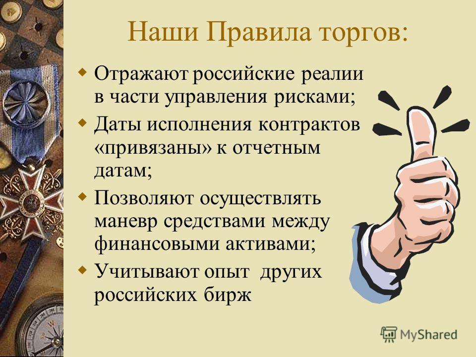 Наши Правила торгов: Отражают российские реалии в части управления рисками; Даты исполнения контрактов «привязаны» к отчетным датам; Позволяют осуществлять маневр средствами между финансовыми активами; Учитывают опыт других российских бирж