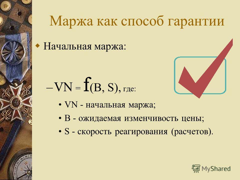 Маржа как способ гарантии Начальная маржа: – VN = f (B, S), где: VN - начальная маржа; B - ожидаемая изменчивость цены; S - скорость реагирования (расчетов).