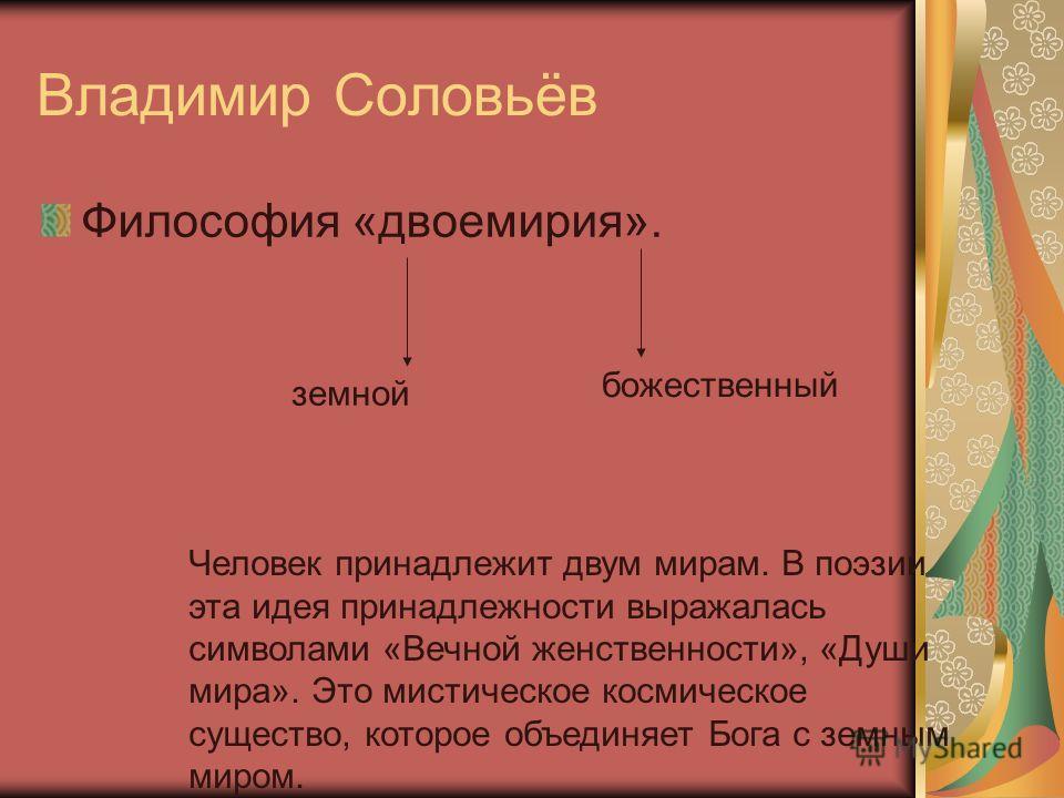 Владимир Соловьёв Философия «двоемирия». земной божественный Человек принадлежит двум мирам. В поэзии эта идея принадлежности выражалась символами «Вечной женственности», «Души мира». Это мистическое космическое существо, которое объединяет Бога с зе