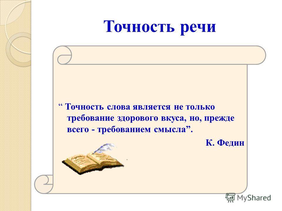 Точность речи Точность слова является не только требование здорового вкуса, но, прежде всего - требованием смысла. К. Федин